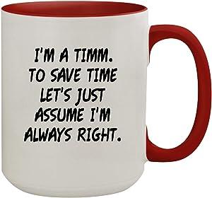 I'm A Timm. To Save Time Let's Just Assume I'm Always Right. - 15oz Colored Inner & Handle Ceramic Coffee Mug, Red