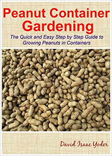 Peanut Container Gardening: The Quick and Easy Step by Step Guide to Growing Peanuts in Containers