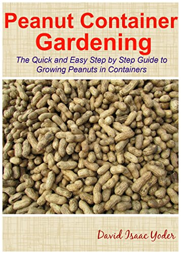 Peanut Container Gardening: The Quick and Easy Step by Step Guide to Growing Peanuts in Containers by [Yoder, David Isaac]