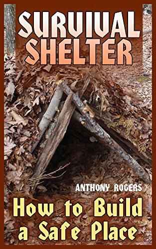 Survival Shelter: How to Build a Safe Place: (Survival Guide, Survival Gear) by [Rogers, Anthony ]