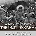 Native American Tribes: The History and Culture of the Inuit (Eskimos) Audiobook by  Charles River Editors Narrated by Bob Barton