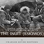 Native American Tribes: The History and Culture of the Inuit (Eskimos) | Charles River Editors