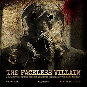 The Faceless Villain: A Collection of the Eeriest Unsolved Murders of the 20th Century: Volume One Audiobook