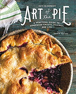 Art of the Pie: A Practical Guide to Homemade Crusts, Fillings, and Life by [McDermott, Kate]