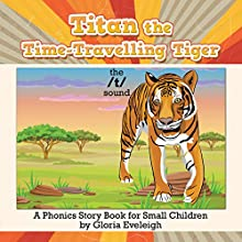 Titan the Time-Travelling Tiger: A Phonics Story Book for Small Children Audiobook by Gloria Eveleigh Narrated by Madeline Wager