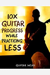 10x Guitar Progress While Practicing Less: How to Hack Your Practice Routine and Fast-Track Your Guitar Playing Paperback
