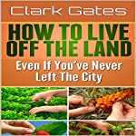 How to Live Off the Land Even If You've Never Left the City | Clark Gates
