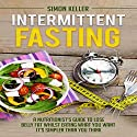 Intermittent Fasting: A Nutritionist's Guide to Lose Belly Fat Whilst Eating What You Want - It's Simpler Than You Think Audiobook by Simon Keller Narrated by Mark Thomas