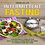 Intermittent Fasting: A Nutritionist's Guide to Lose Belly Fat Whilst Eating What You Want - It's Simpler Than You Think | Simon Keller