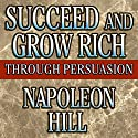 Succeed and Grow Rich Through Persuasion Audiobook by Napoleon Hill, Samuel A. Cypert (Editor) Narrated by Erik Synnestvedt