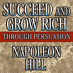 Succeed and Grow Rich Through Persuasion