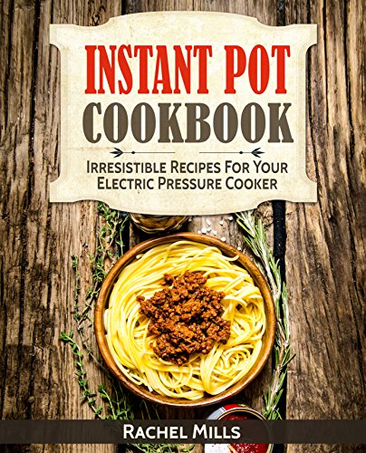 Instant Pot Cookbook: Irresistible Recipes For Your Electric Pressure Cooker by Rachel Mills