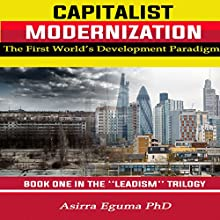 Capitalist Modernization: The First World's Development Paradigm: Leadism, Book 1 | Livre audio Auteur(s) : Dr. Asirra Eguma Narrateur(s) : Peter Murray