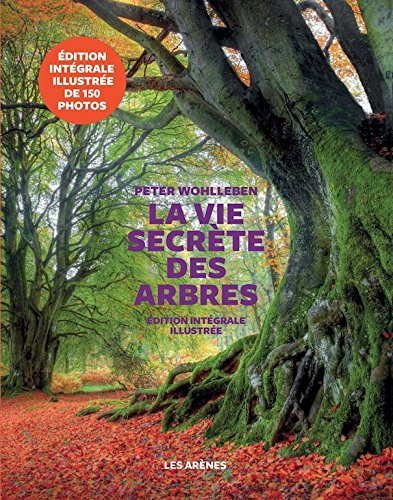 La Vie Secrète Des Arbres - Ce Qu'ils Ressentent - Comment Ils Communiquent - Edition Illustree  The Hidden Life Of Trees : What They Feel, How They ... World  Illustrated Edition French Edition
