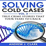 Solving Cold Cases Vol. 3: True Crime Stories That Took Years to Crack | Andrew J. Clark