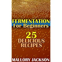 Fermentation For Beginners: 25 Delicious Recipes: (Fermentation Recipes, Fermentation Cookbook)