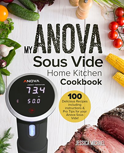 My Complete ANOVA Sous Vide Cookbook: Simple and Delicious Gourmet Recipes for Sous Vide Beginners and Experts (Culinary Immersion Circulators Book 1) by Jessica Michaels