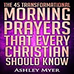 The 45 Transformational Morning Prayers That Every Christian Should Know | Ashley Myer
