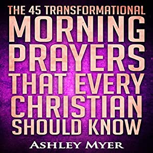 The 45 Transformational Morning Prayers That Every Christian Should Know Audiobook