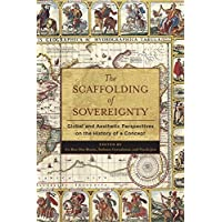 The Scaffolding of Sovereignty – Global and Aesthetic Perspectives on the History of a Concept (Columbia Studies in Political Thought / Political History)