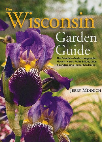 The Wisconsin Garden Guide: The Complete Guide To Vegatables, Flowers,  Herbs, Fruits And Nuts, Lawn And Landscaping, Indoor Gardening: Jerry  Minnich: ...