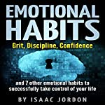 Emotional Habits: Grit, Discipline, Confidence and 7 Other Emotional Habits to Successfully Take Control of Your Life  | Isaac Jordon