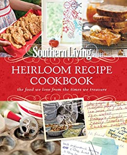 Southern Living Heirloom Recipe Cookbook: The Food We Love From The Times  We Treasure By