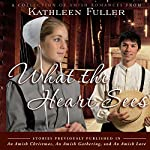 What the Heart Sees: A Collection of Amish Romances | Kathleen Fuller