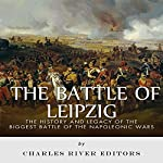 The Battle of Leipzig: The History and Legacy of the Biggest Battle of the Napoleonic Wars | Charles River Editors