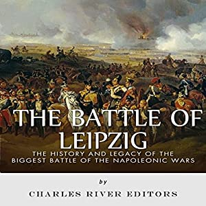 The Battle of Leipzig: The History and Legacy of the Biggest Battle of the Napoleonic Wars Audiobook