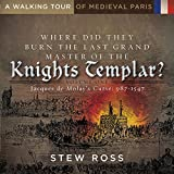 Where Did They Burn the Last Grand Master of the Knight's Templar?-Jacques de Molay's Curse Volume One: A Walking Tour of Medieval Paris