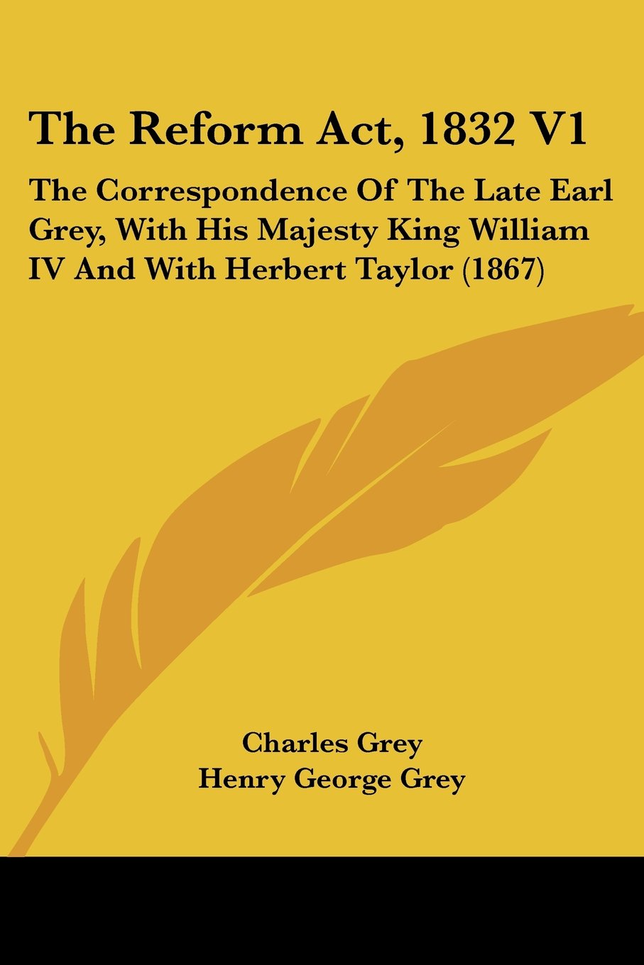 The Reform Act, 1832 V1: The Correspondence Of The Late Earl Grey, With His Majesty King William IV And With Herbert Taylor (1867) pdf epub