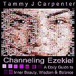 Channeling Ezekiel: A Daily Guide to Inner Beauty, Wisdom & Balance | Tammy J. Carpenter