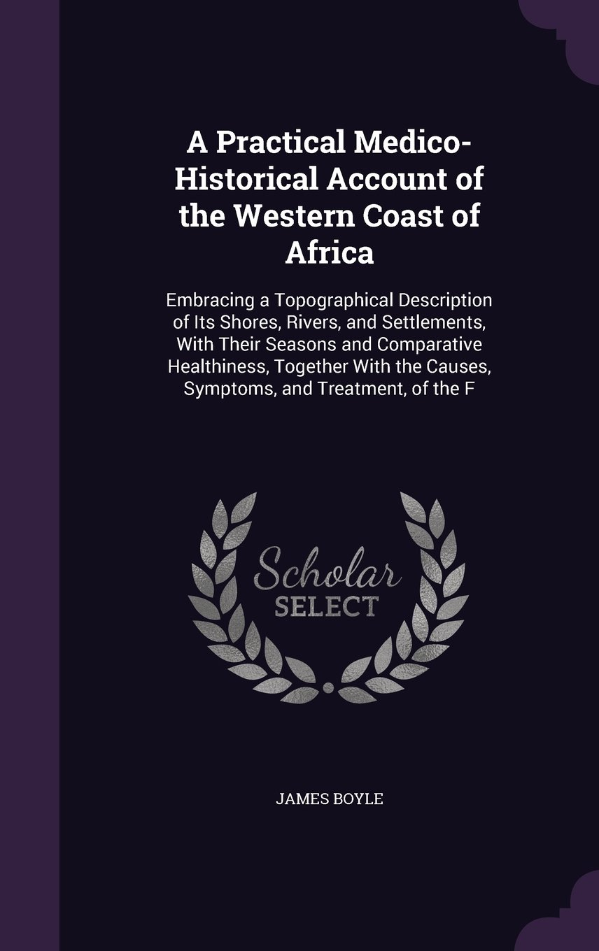 Download A Practical Medico-Historical Account of the Western Coast of Africa: Embracing a Topographical Description of Its Shores, Rivers, and Settlements, ... the Causes, Symptoms, and Treatment, of the F pdf epub