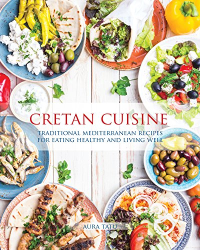 Cretan Cuisine: Traditional Mediterranean Recipes for Eating Healthy and Living Well by Aura Tatu