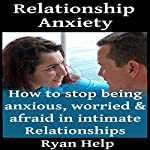 Relationship Anxiety: How to Stop Being Anxious, Worried and Afraid in Intimate Relationships | Ryan Help