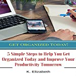 Get Organized Today!: 5 Simple Steps to Help You Get Organized Today and Improve Your Productivity Tomorrow | K. Elizabeth