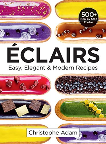 Eclairs: Easy, Elegant and Modern Recipes by Christophe Adam