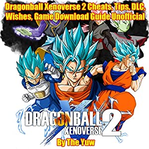 Dragonball Xenoverse 2 Cheats, Tips, DLC, Wishes, Game Download Guide Unofficial Audiobook
