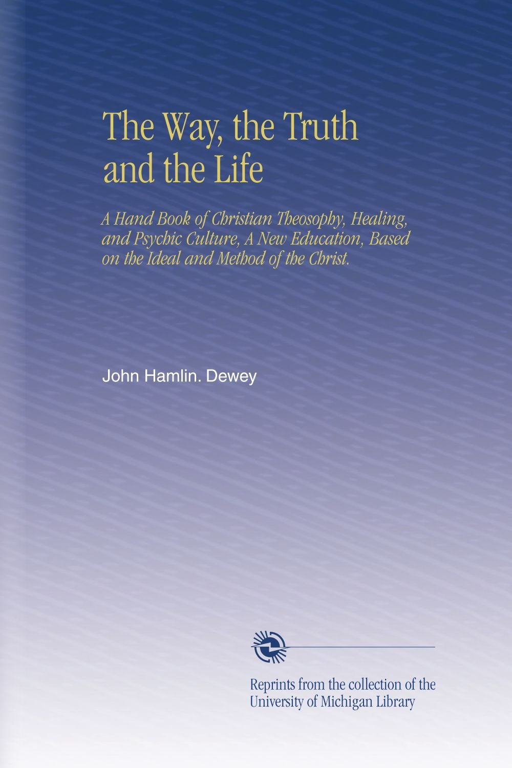 Download The Way, the Truth and the Life: A Hand Book of Christian Theosophy, Healing, and Psychic Culture, A New Education, Based on the Ideal and Method of the Christ. PDF