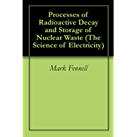 Processes of Radioactive Decay and Storage of Nuclear Waste (The Science of Electricity)