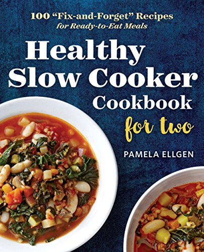"Healthy Slow Cooker Cookbook for Two: 100 ""Fix-and-Forget"" Recipes for Ready-to-Eat Meals by Pamela Ellgen"