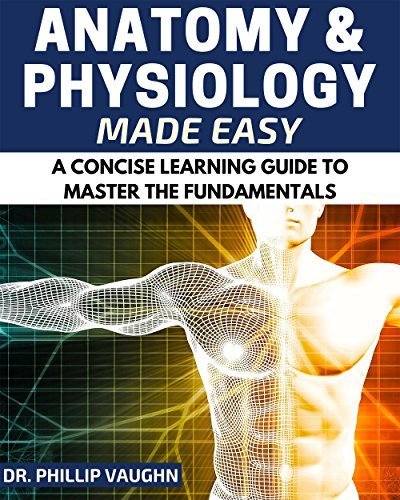 Anatomy and Physiology: Anatomy and Physiology Made Easy: A Concise Learning Guide to Master the Fundamentals (Anatomy and Physiology, Human Anatomy, Human ... Anatomy and Physiology) (English Edition)