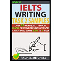 Ielts Writing Task 2 Samples: Over 45 High-Quality Model Essays for Your Reference to Gain a High Band Score 8.0+ in 1 Week (Book 13)