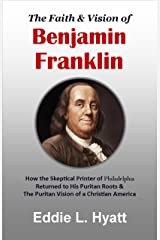 The Faith & Vision of Benjamin Franklin: How the Skeptical Printer of Philadelphia Returned to His Puritan Roots & the Puritan Vision of a Christian America Kindle Edition