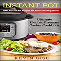 Instant Pot: Ultimate Electric Pressure Cooker Cookbook - 100+ Instant Pot Recipes for Fast & Healthy Meals! Audiobook by Kevin Gise Narrated by Christine Scherer