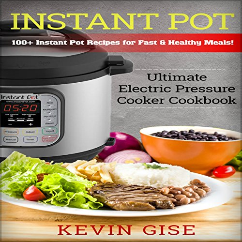 Instant Pot: Ultimate Electric Pressure Cooker Cookbook - 100+ Instant Pot Recipes for Fast & Healthy Meals! by Kevin Tinbergen