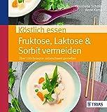 Köstlich essen Fruktose, Laktose & Sorbit vermeiden: Über 100 Rezepte: unbeschwert genießen