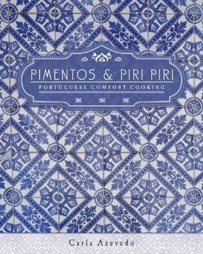 Pimentos and Piri Piri: Portuguese Comfort Cooking by Carla Azevedo