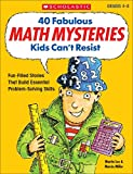 40 Fabulous Math Mysteries Kids Can't Resist: Fun-Filled Reproducible Mystery Stories That Build Essential Math Problem-Solving Skills: Grades 4-8